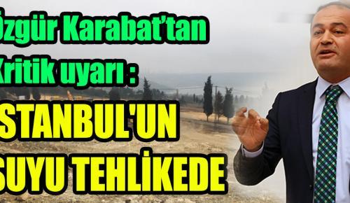 KARABAT UYARDI: İSTANBUL'UN SUYU TEHLİKEDE