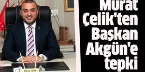 Murat Çelik'ten Başkan Akgün'e tepki