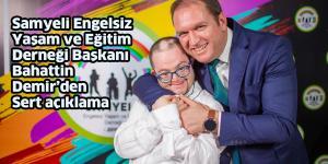Samyeli Engelsiz Yaşam ve Eğitim Derneği Başkanı Bahattin Demir'den Sert açıklama