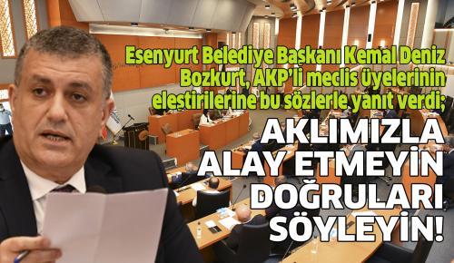 Esenyurt Belediye Başkanı Kemal Deniz Bozkurt, AKP'li meclis üyelerinin eleştirilerine bu sözlerle yanı verdi; AKLIMIZLA ALAY ETMEYİN, DOĞRULARI SÖYLEYİN!
